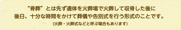 """""""骨葬""""とは先ず遺体を火葬場で火葬して収骨した後に後日、十分な時間をかけて葬儀や告別式を行う形式のことです。(火葬・火葬式などと呼ぶ場合もあります)"""
