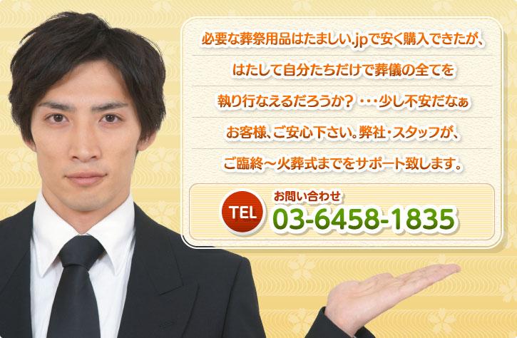 必要な葬祭用品はたましい.jpで安く購入できたが、はたして自分たちだけで葬儀の全てを執り行なえるだろうか? ・・・少し不安だなぁ お客様、ご安心下さい。弊社・スタッフが、ご臨終~火葬式までをサポート致します。お問い合わせ:TEL.03-6458-1835